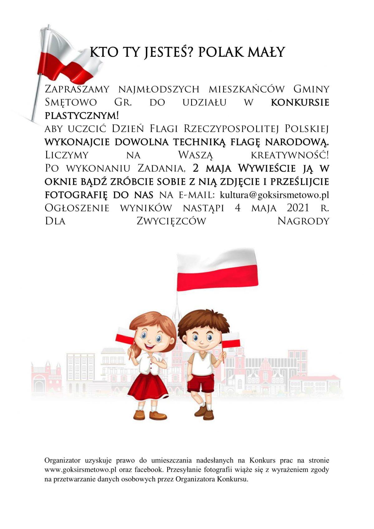 Zapraszamy najmłodszych mieszkańców Gminy Smętowo Gr. do udziału w konkursie plastycznym! aby uczcić Dzień Flagi Rzeczypospolitej Polskiej wykonajcie dowolna techniką flagę narodową. Liczymy na Waszą kreatywność! Po wykonaniu Zadania, 2 maja Wywieście ją w oknie bądź zróbcie sobie z nią zdjęcie i prześlijcie fotografię do nas na e-mail: kultura@goksirsmetowo.pl Ogłoszenie wyników nastąpi 4 maja 2021 r. Dla Zwycięzców Nagrody.